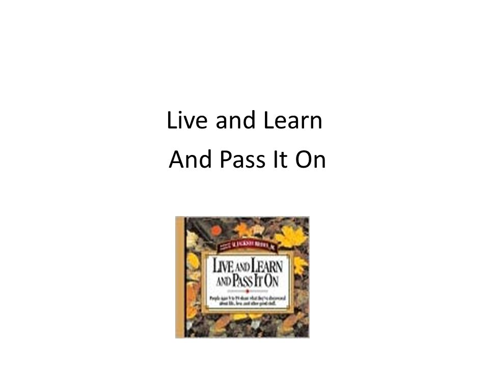 Live and Learn And Pass It On