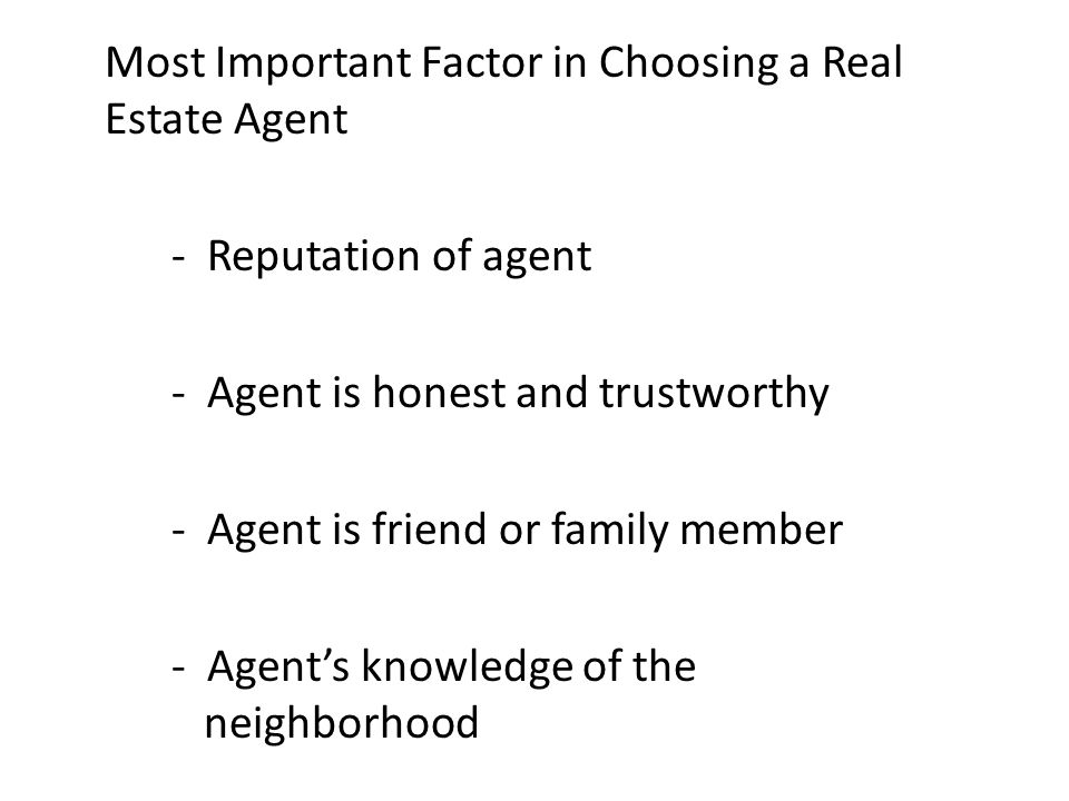 Most Important Factor in Choosing a Real Estate Agent - Reputation of agent - Agent is honest and trustworthy - Agent is friend or family member - Agent's knowledge of the neighborhood