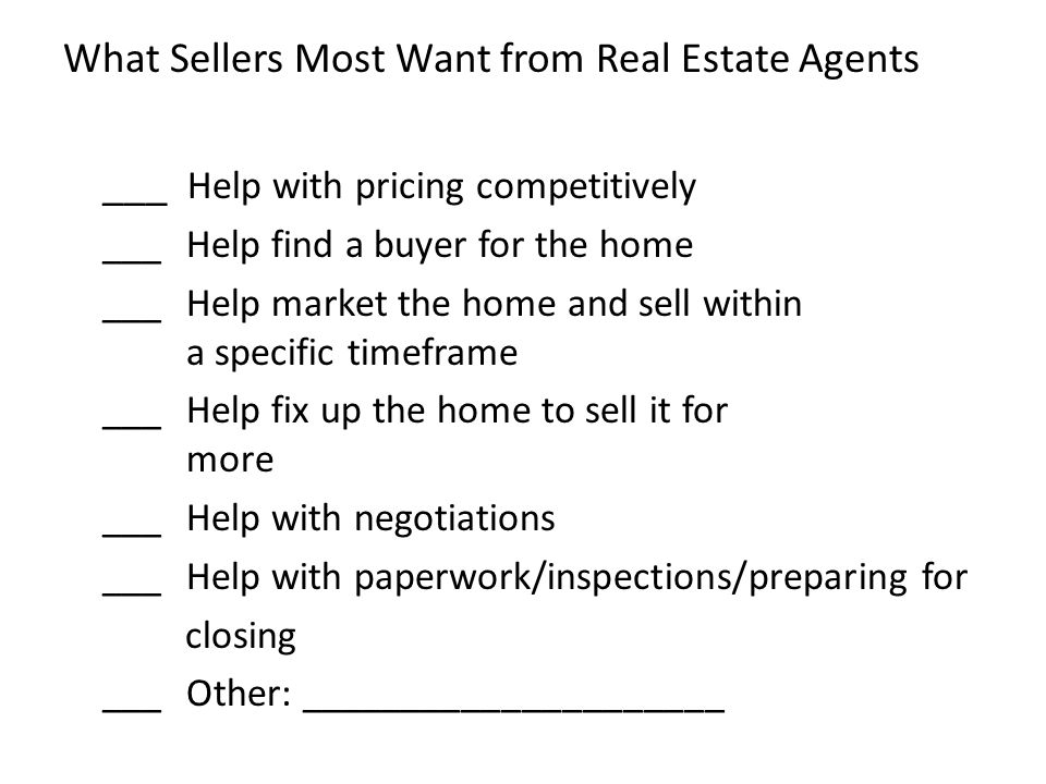 What Sellers Most Want from Real Estate Agents ___ Help with pricing competitively ___ Help find a buyer for the home ___ Help market the home and sell within a specific timeframe ___ Help fix up the home to sell it for more ___ Help with negotiations ___ Help with paperwork/inspections/preparing for closing ___ Other: _____________________
