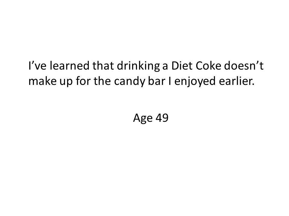 I've learned that drinking a Diet Coke doesn't make up for the candy bar I enjoyed earlier. Age 49