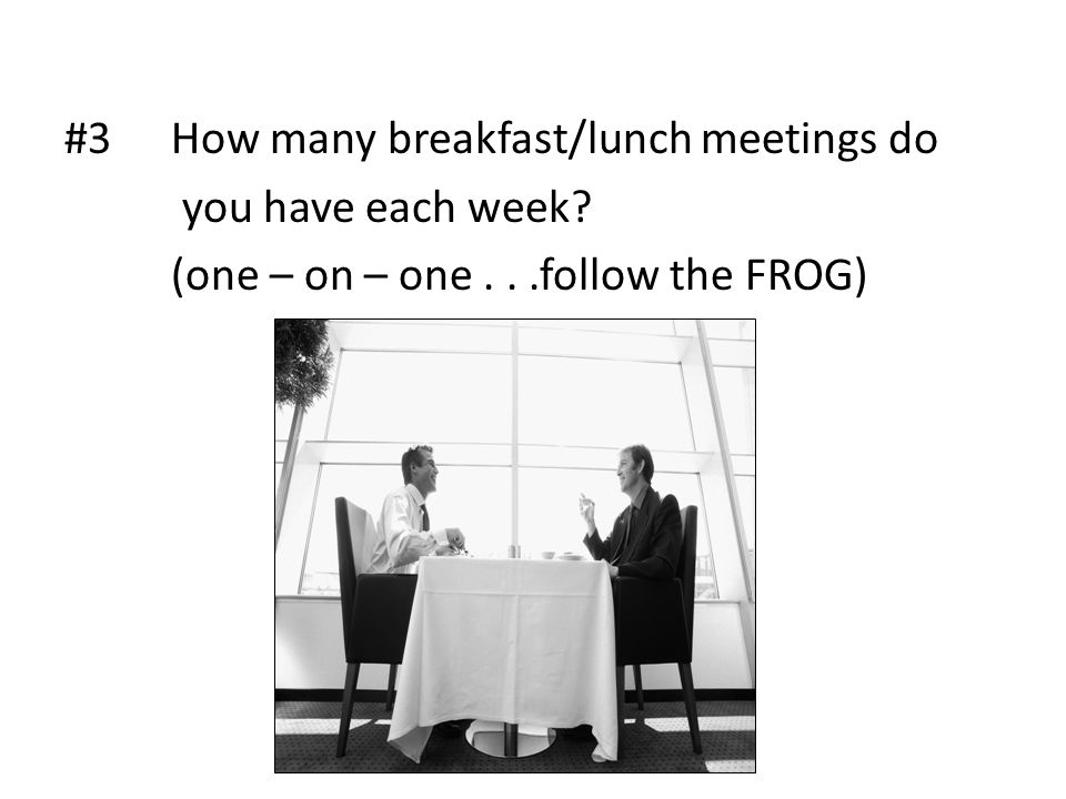 #3How many breakfast/lunch meetings do you have each week? (one – on – one...follow the FROG)
