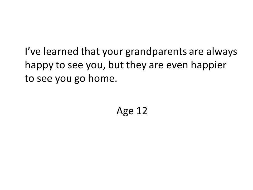 I've learned that your grandparents are always happy to see you, but they are even happier to see you go home.