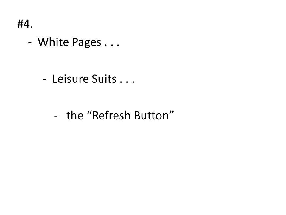 #4. - White Pages... - Leisure Suits... - the Refresh Button