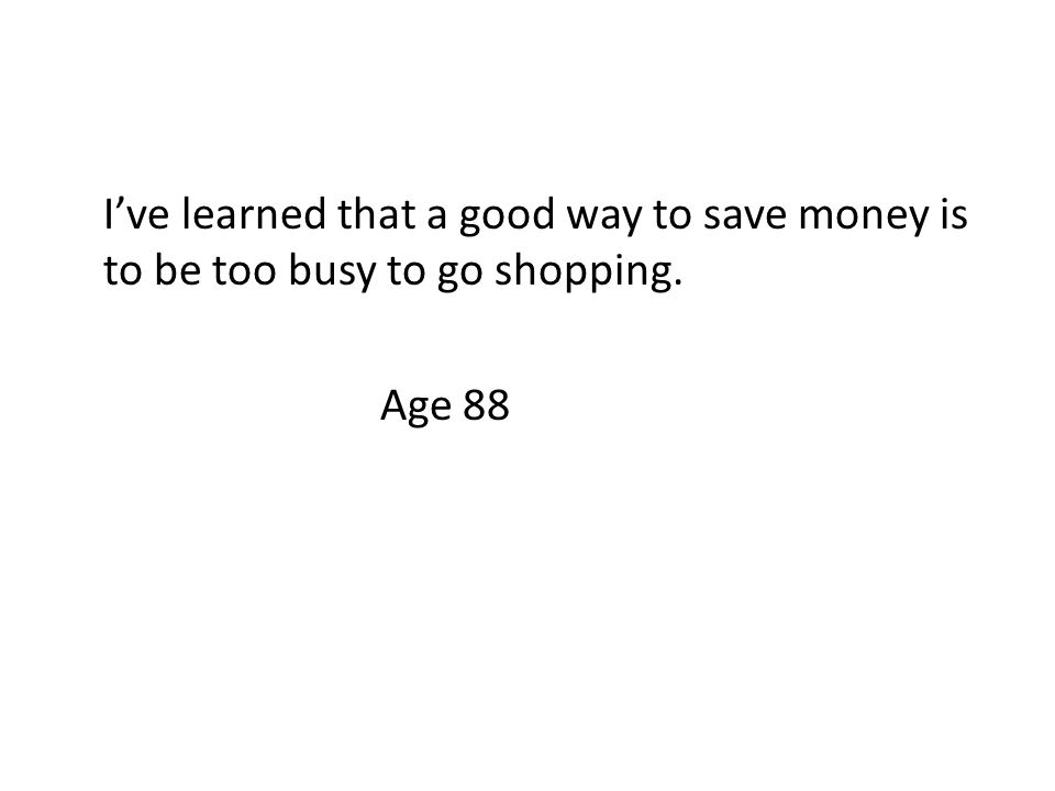 I've learned that a good way to save money is to be too busy to go shopping. Age 88