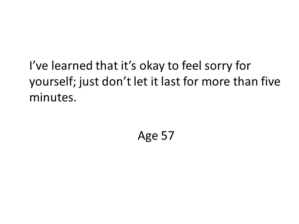 I've learned that it's okay to feel sorry for yourself; just don't let it last for more than five minutes.
