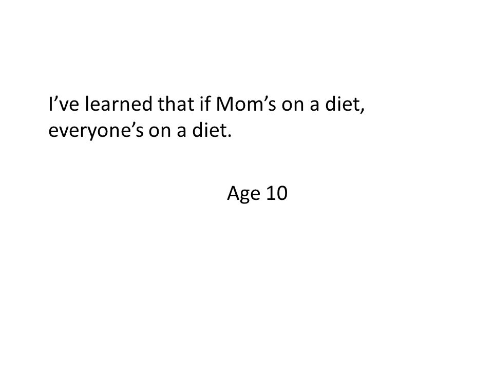 I've learned that if Mom's on a diet, everyone's on a diet. Age 10