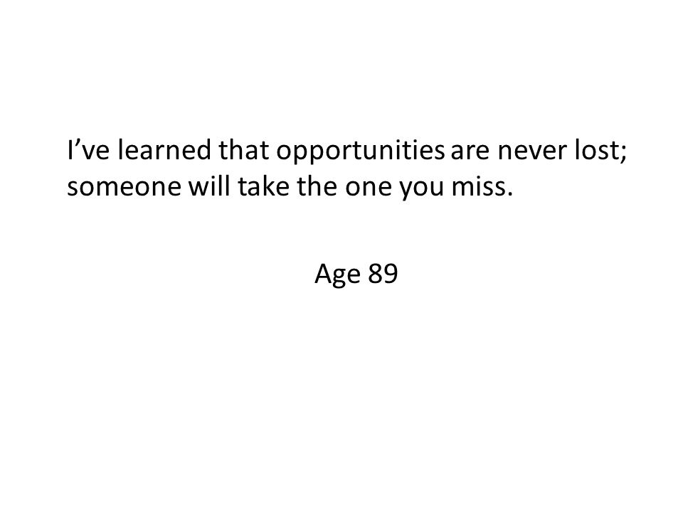I've learned that opportunities are never lost; someone will take the one you miss. Age 89