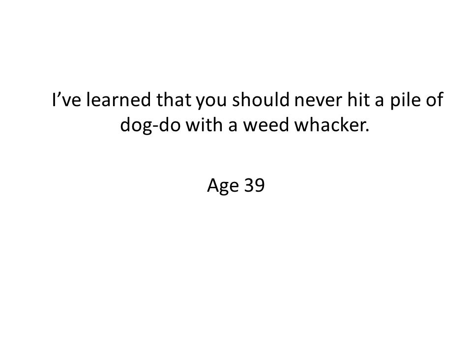 I've learned that you should never hit a pile of dog-do with a weed whacker. Age 39