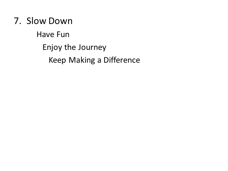 7.Slow Down Have Fun Enjoy the Journey Keep Making a Difference
