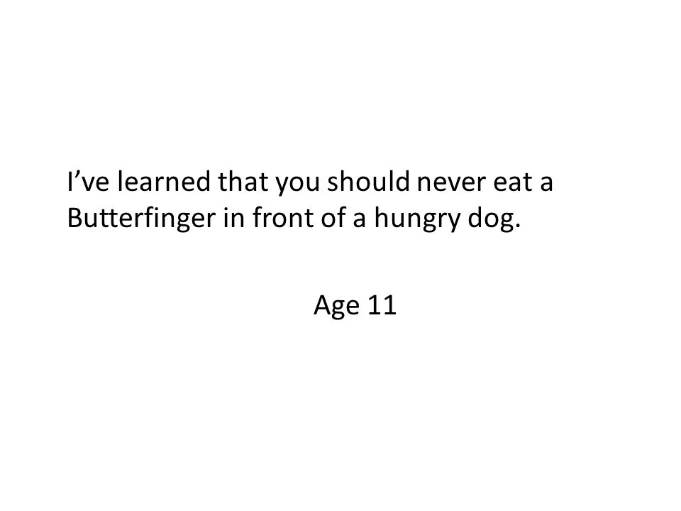 I've learned that you should never eat a Butterfinger in front of a hungry dog. Age 11