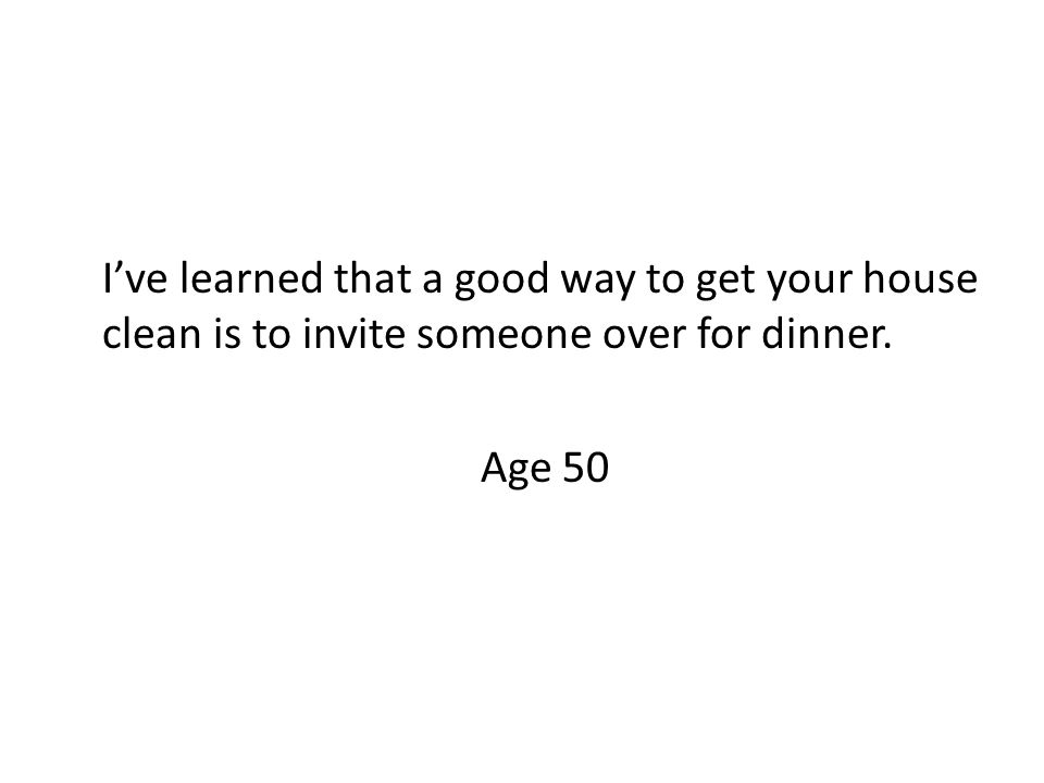 I've learned that a good way to get your house clean is to invite someone over for dinner. Age 50