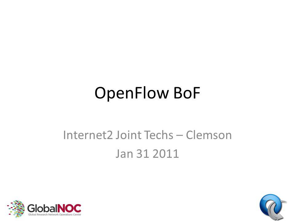 OpenFlow BoF Internet2 Joint Techs – Clemson Jan 31 2011