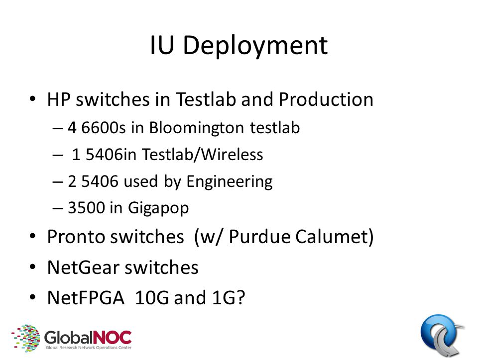 IU Deployment HP switches in Testlab and Production – 4 6600s in Bloomington testlab – 1 5406in Testlab/Wireless – 2 5406 used by Engineering – 3500 in Gigapop Pronto switches (w/ Purdue Calumet) NetGear switches NetFPGA 10G and 1G