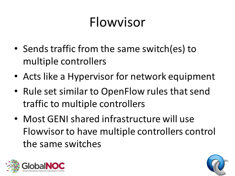Flowvisor Sends traffic from the same switch(es) to multiple controllers Acts like a Hypervisor for network equipment Rule set similar to OpenFlow rules that send traffic to multiple controllers Most GENI shared infrastructure will use Flowvisor to have multiple controllers control the same switches