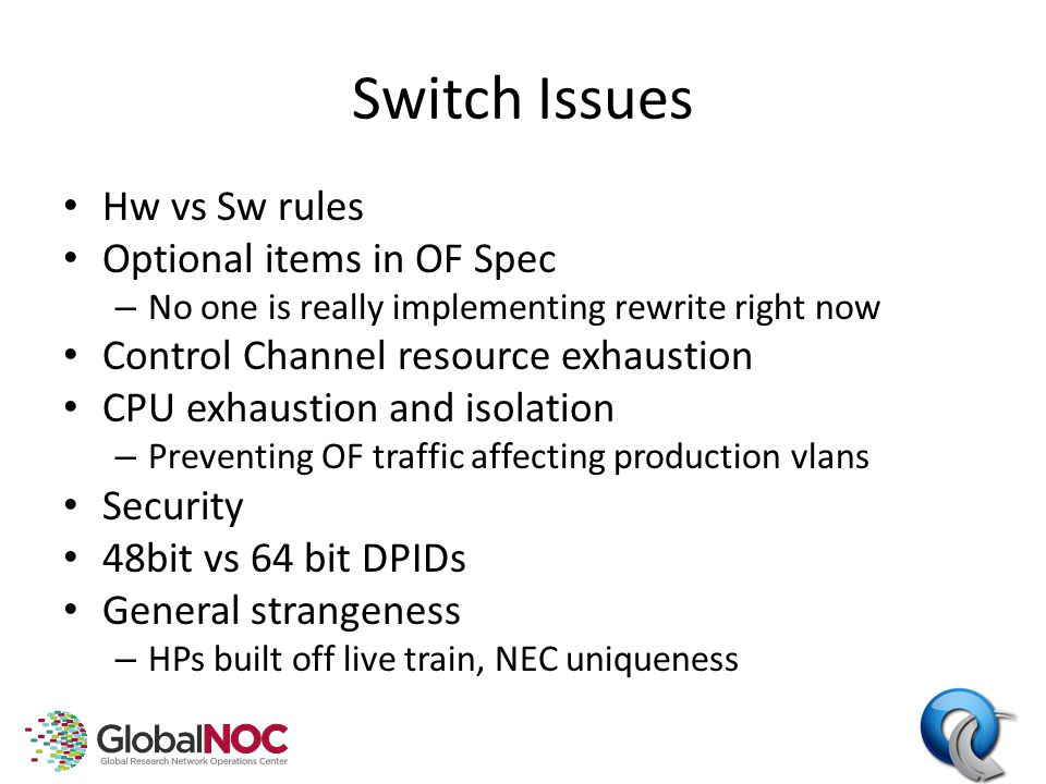 Switch Issues Hw vs Sw rules Optional items in OF Spec – No one is really implementing rewrite right now Control Channel resource exhaustion CPU exhaustion and isolation – Preventing OF traffic affecting production vlans Security 48bit vs 64 bit DPIDs General strangeness – HPs built off live train, NEC uniqueness