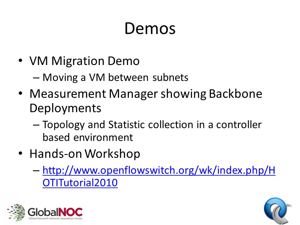 Demos VM Migration Demo – Moving a VM between subnets Measurement Manager showing Backbone Deployments – Topology and Statistic collection in a controller based environment Hands-on Workshop – http://www.openflowswitch.org/wk/index.php/H OTITutorial2010 http://www.openflowswitch.org/wk/index.php/H OTITutorial2010