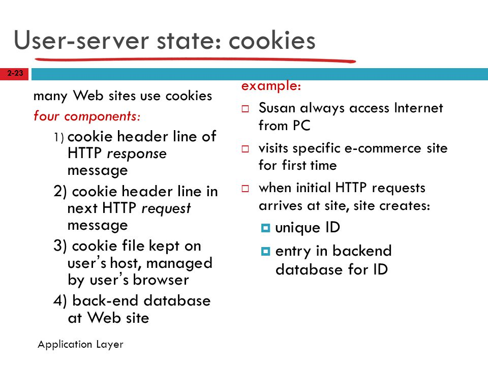 User-server state: cookies many Web sites use cookies four components: 1) cookie header line of HTTP response message 2) cookie header line in next HTTP request message 3) cookie file kept on user's host, managed by user's browser 4) back-end database at Web site example:  Susan always access Internet from PC  visits specific e-commerce site for first time  when initial HTTP requests arrives at site, site creates:  unique ID  entry in backend database for ID 2-23 Application Layer