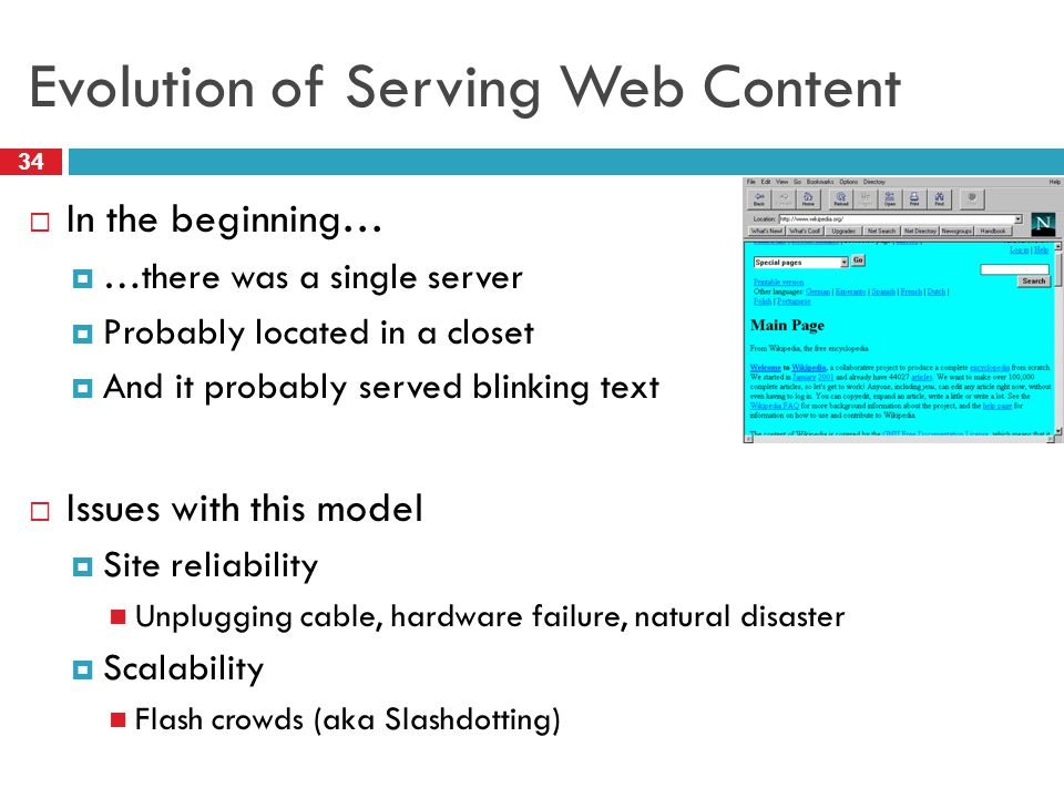 Evolution of Serving Web Content 34  In the beginning…  …there was a single server  Probably located in a closet  And it probably served blinking text  Issues with this model  Site reliability Unplugging cable, hardware failure, natural disaster  Scalability Flash crowds (aka Slashdotting)