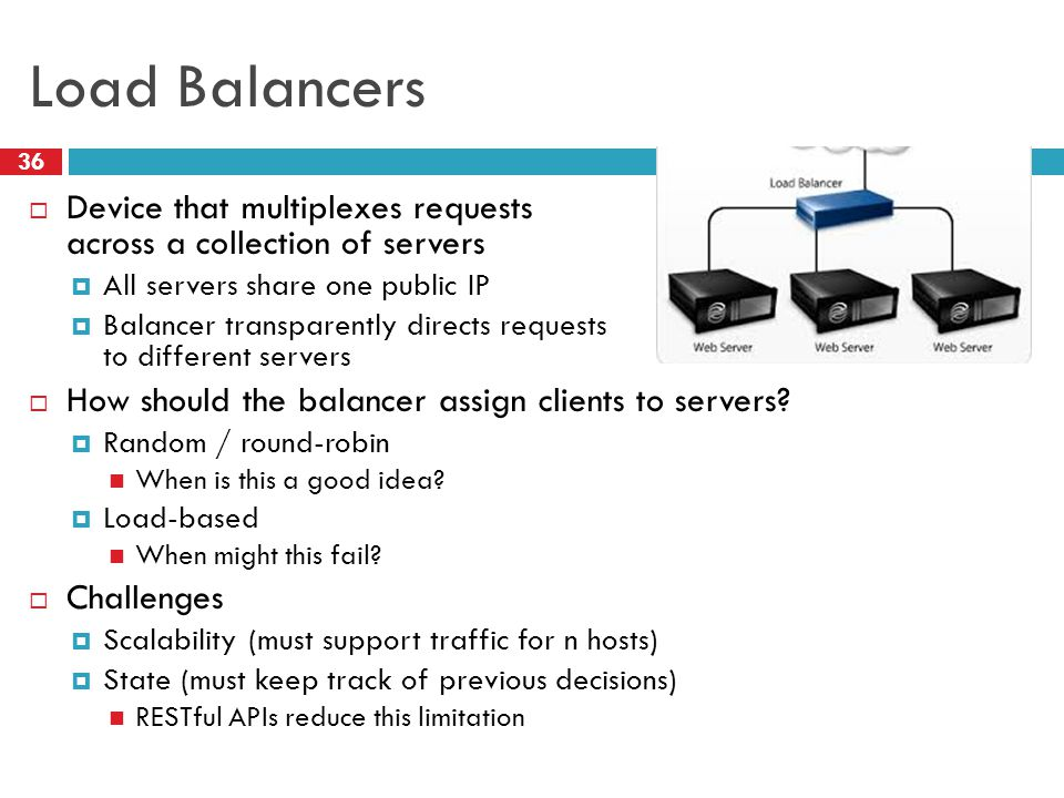 Load Balancers 36  Device that multiplexes requests across a collection of servers  All servers share one public IP  Balancer transparently directs requests to different servers  How should the balancer assign clients to servers.
