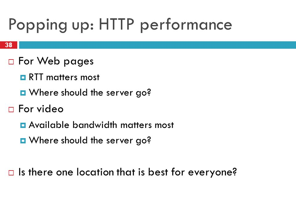 Popping up: HTTP performance 38  For Web pages  RTT matters most  Where should the server go.