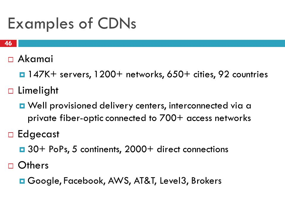 Examples of CDNs 46  Akamai  147K+ servers, 1200+ networks, 650+ cities, 92 countries  Limelight  Well provisioned delivery centers, interconnected via a private fiber-optic connected to 700+ access networks  Edgecast  30+ PoPs, 5 continents, 2000+ direct connections  Others  Google, Facebook, AWS, AT&T, Level3, Brokers