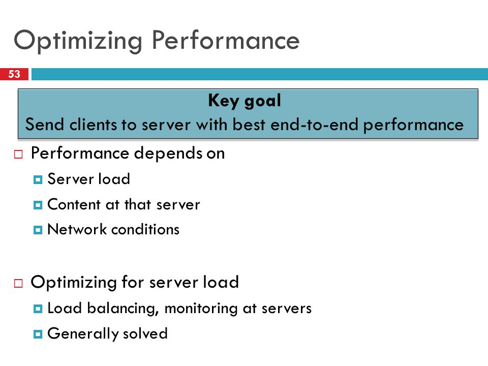 Optimizing Performance 53 Key goal Send clients to server with best end-to-end performance  Performance depends on  Server load  Content at that server  Network conditions  Optimizing for server load  Load balancing, monitoring at servers  Generally solved