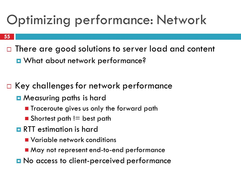 Optimizing performance: Network 55  There are good solutions to server load and content  What about network performance.