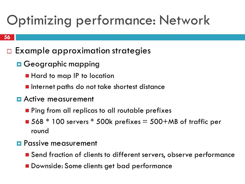 Optimizing performance: Network 56  Example approximation strategies  Geographic mapping Hard to map IP to location Internet paths do not take shortest distance  Active measurement Ping from all replicas to all routable prefixes 56B * 100 servers * 500k prefixes = 500+MB of traffic per round  Passive measurement Send fraction of clients to different servers, observe performance Downside: Some clients get bad performance