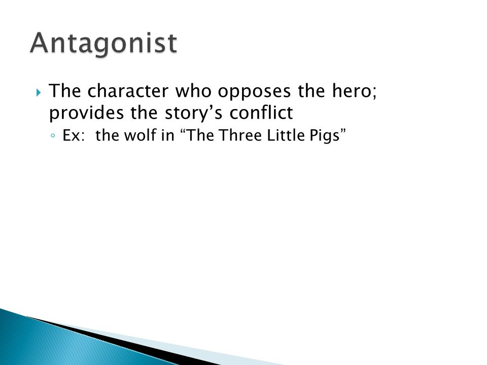 " The character who opposes the hero; provides the story's conflict ◦ Ex: the wolf in ""The Three Little Pigs"""