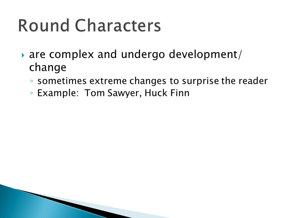  are complex and undergo development/ change ◦ sometimes extreme changes to surprise the reader ◦ Example: Tom Sawyer, Huck Finn