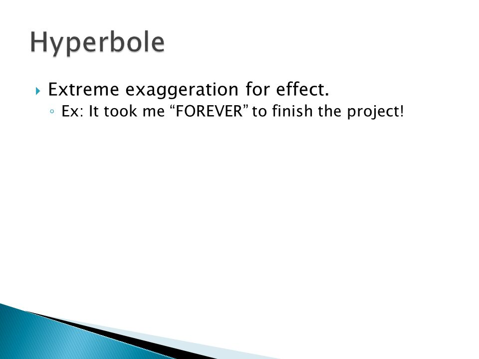 " Extreme exaggeration for effect. ◦ Ex: It took me ""FOREVER"" to finish the project!"