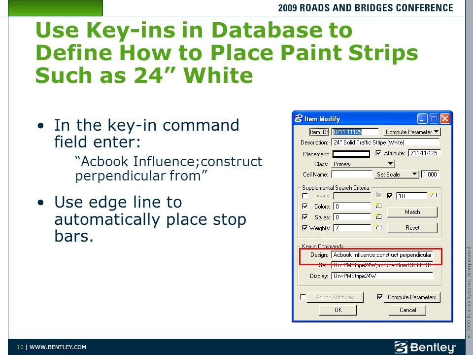 © 2009 Bentley Systems, Incorporated 12 | WWW.BENTLEY.COM Use Key-ins in Database to Define How to Place Paint Strips Such as 24 White In the key-in command field enter: Acbook Influence;construct perpendicular from Use edge line to automatically place stop bars.
