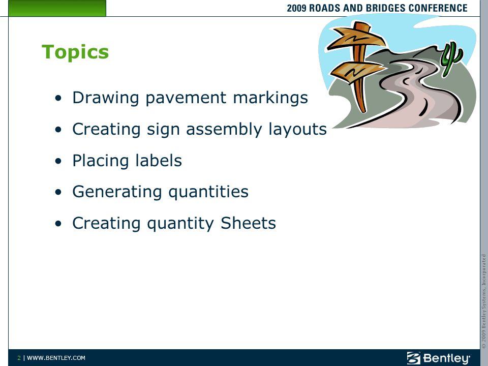 © 2009 Bentley Systems, Incorporated 2 | WWW.BENTLEY.COM 2 Topics Drawing pavement markings Creating sign assembly layouts Placing labels Generating quantities Creating quantity Sheets