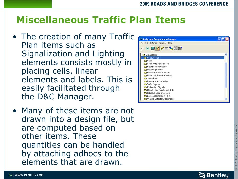 © 2009 Bentley Systems, Incorporated 34 | WWW.BENTLEY.COM Miscellaneous Traffic Plan Items The creation of many Traffic Plan items such as Signalization and Lighting elements consists mostly in placing cells, linear elements and labels.