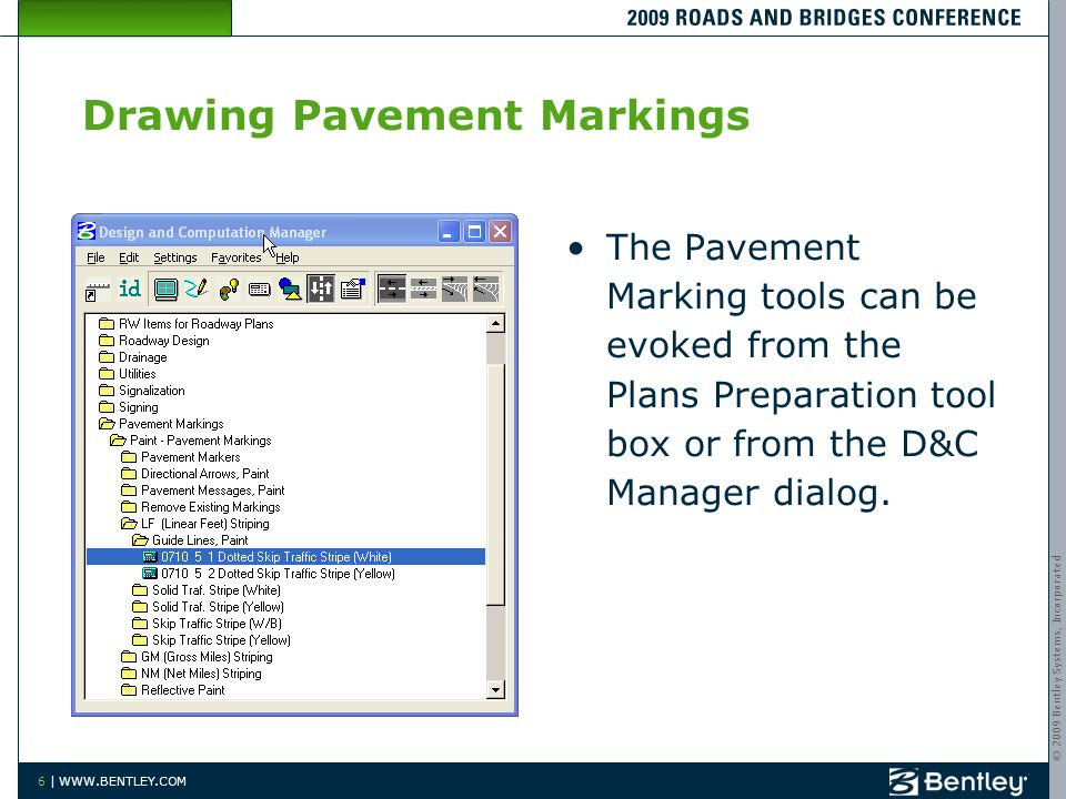© 2009 Bentley Systems, Incorporated 6 | WWW.BENTLEY.COM Drawing Pavement Markings The Pavement Marking tools can be evoked from the Plans Preparation tool box or from the D&C Manager dialog.