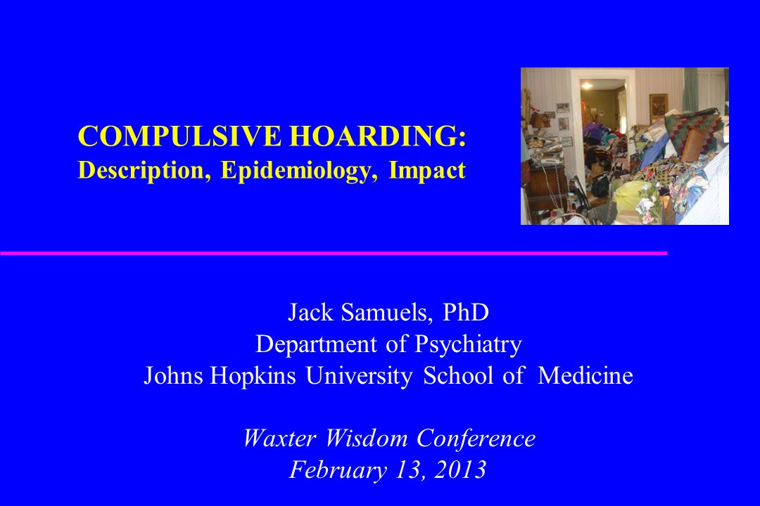 COMPULSIVE HOARDING: Description, Epidemiology, Impact Jack Samuels, PhD Department of Psychiatry Johns Hopkins University School of Medicine Waxter W