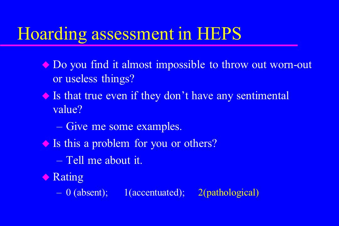 Hoarding assessment in HEPS u Do you find it almost impossible to throw out worn-out or useless things? u Is that true even if they don't have any sen