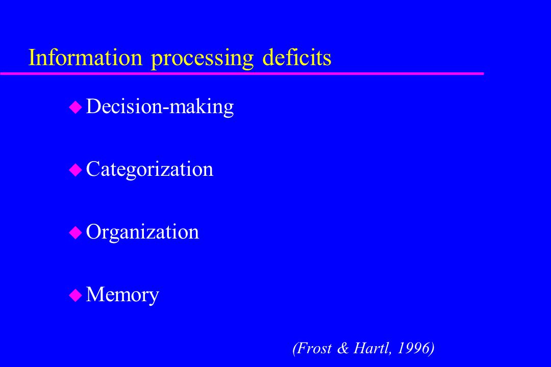 Information processing deficits u Decision-making u Categorization u Organization u Memory (Frost & Hartl, 1996)