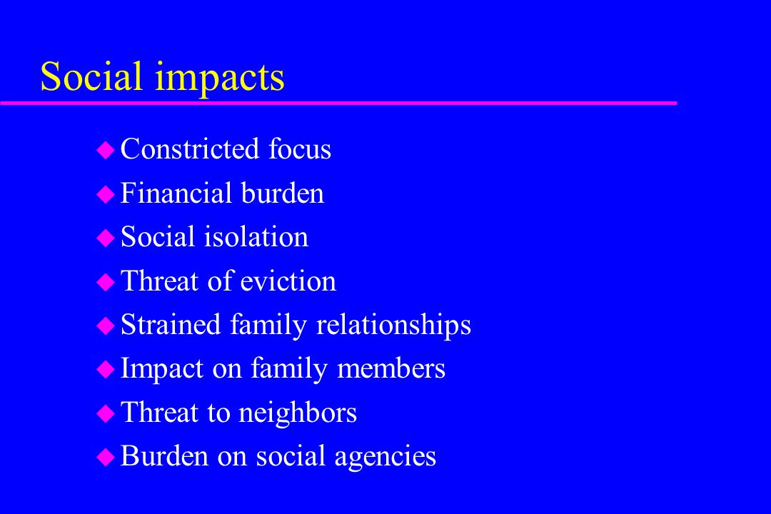 Social impacts u Constricted focus u Financial burden u Social isolation u Threat of eviction u Strained family relationships u Impact on family membe