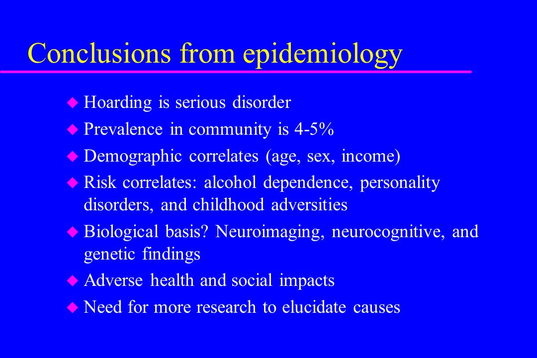 Conclusions from epidemiology u Hoarding is serious disorder u Prevalence in community is 4-5% u Demographic correlates (age, sex, income) u Risk corr