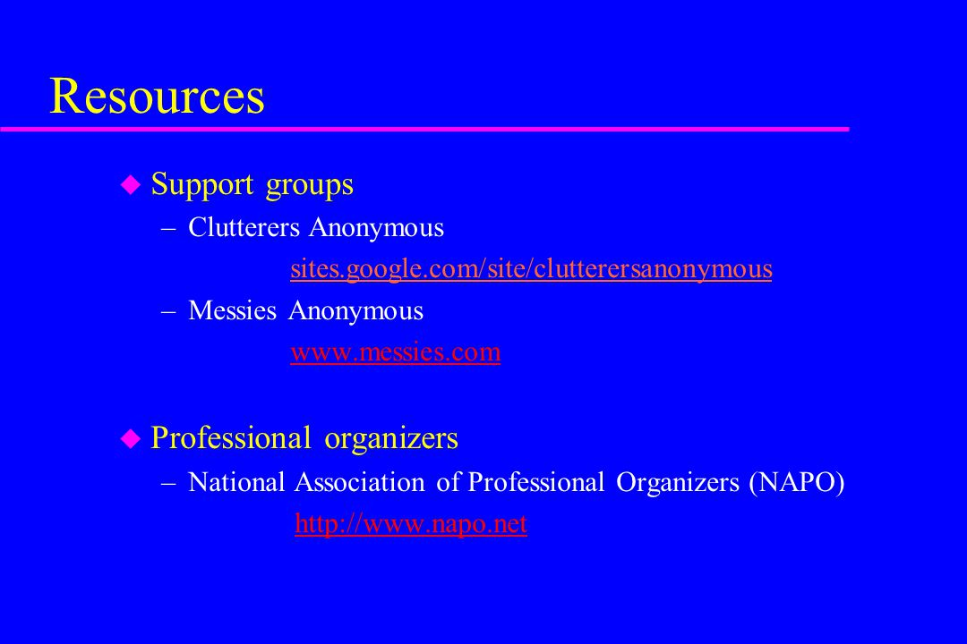 Resources u Support groups –Clutterers Anonymous sites.google.com/site/clutterersanonymous –Messies Anonymous www.messies.com u Professional organizer