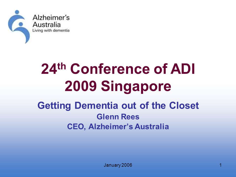 January 20061 Getting Dementia out of the Closet Glenn Rees CEO, Alzheimer's Australia 24 th Conference of ADI 2009 Singapore