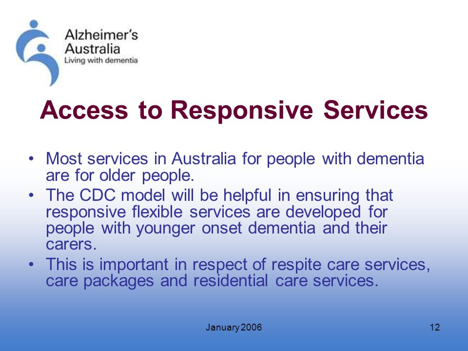 January 200612 Access to Responsive Services Most services in Australia for people with dementia are for older people. The CDC model will be helpful i