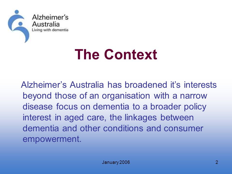 January 20062 The Context Alzheimer's Australia has broadened it's interests beyond those of an organisation with a narrow disease focus on dementia t