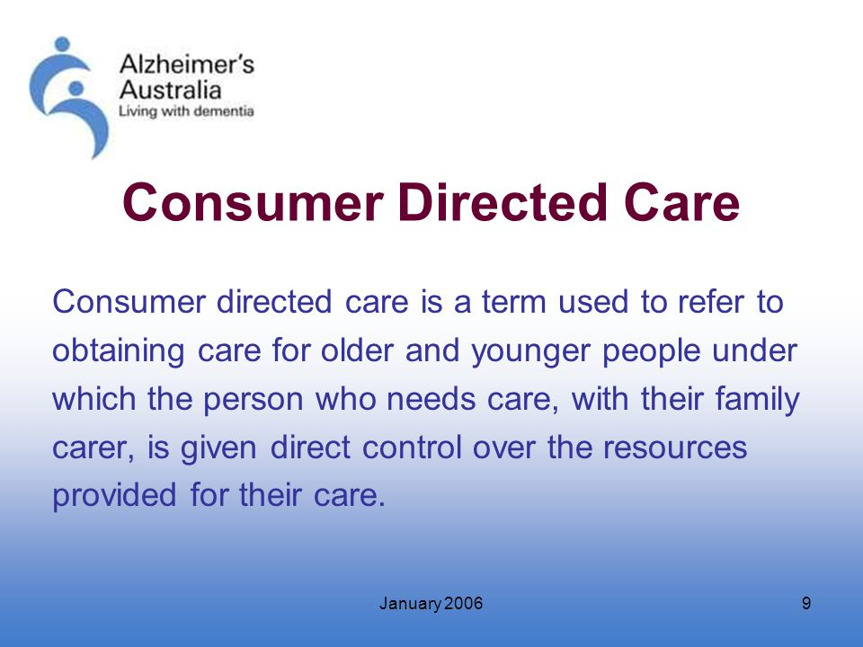 January 20069 Consumer Directed Care Consumer directed care is a term used to refer to obtaining care for older and younger people under which the per