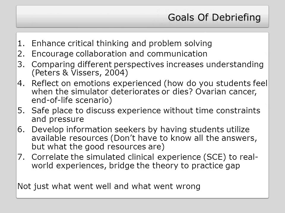 1.Enhance critical thinking and problem solving 2.Encourage collaboration and communication 3.Comparing different perspectives increases understanding (Peters & Vissers, 2004) 4.Reflect on emotions experienced (how do you students feel when the simulator deteriorates or dies.