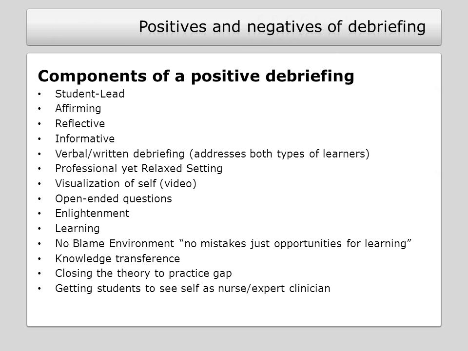Components of a positive debriefing Student-Lead Affirming Reflective Informative Verbal/written debriefing (addresses both types of learners) Professional yet Relaxed Setting Visualization of self (video) Open-ended questions Enlightenment Learning No Blame Environment no mistakes just opportunities for learning Knowledge transference Closing the theory to practice gap Getting students to see self as nurse/expert clinician