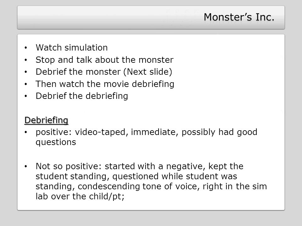 Watch simulation Stop and talk about the monster Debrief the monster (Next slide) Then watch the movie debriefing Debrief the debriefingDebriefing positive: video-taped, immediate, possibly had good questions Not so positive: started with a negative, kept the student standing, questioned while student was standing, condescending tone of voice, right in the sim lab over the child/pt;
