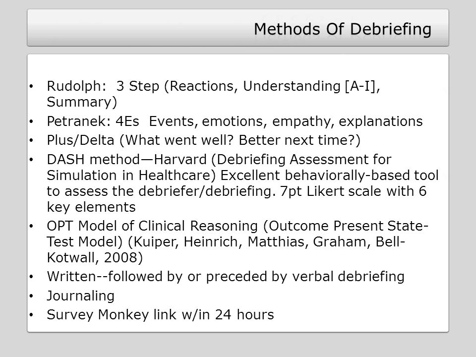 Rudolph: 3 Step (Reactions, Understanding [A-I], Summary) Petranek: 4Es Events, emotions, empathy, explanations Plus/Delta (What went well.