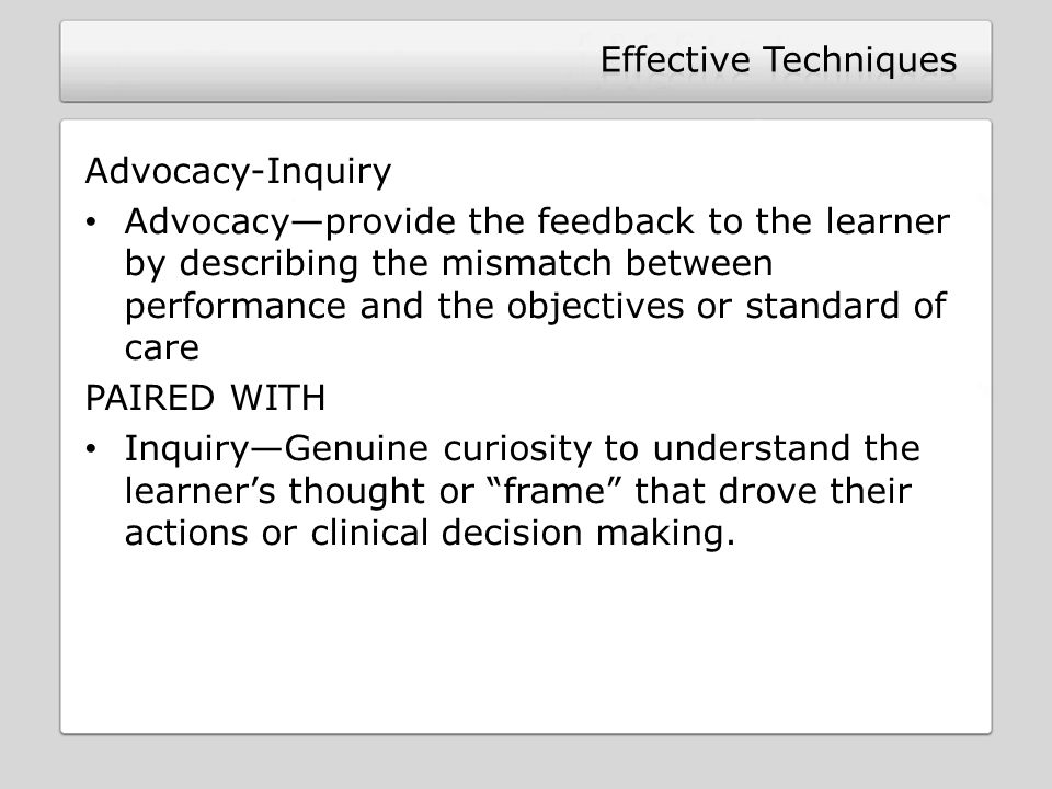 Advocacy-Inquiry Advocacy—provide the feedback to the learner by describing the mismatch between performance and the objectives or standard of care PAIRED WITH Inquiry—Genuine curiosity to understand the learner's thought or frame that drove their actions or clinical decision making.